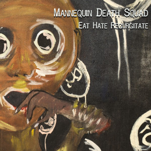 mannequin death squad, eat hate regurgitate